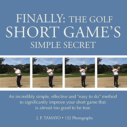 "FINALLY: THE GOLF SHORT GAME'S SIMPLE SECRET: An incredibly simple, effective and ""easy to do"" method to significantly improve your short game that is almost too good to be true (English Edition) por J F Tamayo"