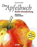 Das Apfelbuch Berlin-Brandenburg: Alte Sorten wiederentdeckt - Mit Rezepten und Geschichten