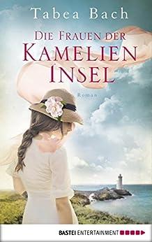 Die Frauen der Kamelien-Insel: Roman von [Bach, Tabea]