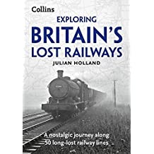 Exploring Britain's Lost Railways: A Nostalgic Journey Along 50 Long-Lost Railway Lines by Julian Holland (2015-06-04)