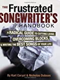 The Frustrated Songwriter's Handbook: A Radical Guide to Cutting Loose, Overcoming Blocks, and Writing the Best Songs of Your Life by Coryat, Karl, Dobson, Nicholas published by Backbeat Books (2006)