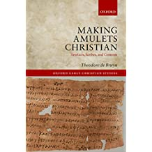 Making Amulets Christian: Artefacts, Scribes, and Contexts (Oxford Early Christian Studies)