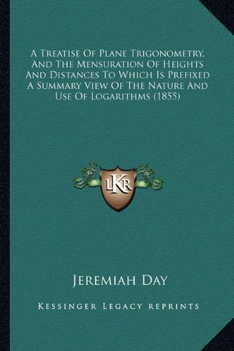A   Treatise of Plane Trigonometry, and the Mensuration of Heia Treatise of Plane Trigonometry, and the Mensuration of Heights and Distances to Which