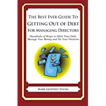 The Best Ever Guide to Getting Out of Debt for Managing Directors: Hundreds of Ways to Ditch Your Debt, Manage Your Money and Fix Your Finances
