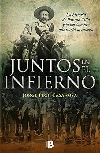 Juntos en el infierno: La historia de Pancho Villa y la del hombre que hurtó su cabeza por Jorge Pech Casanova