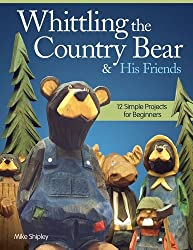 Whittling the Country Bear & His Friends: 12 Simple Projects for Beginners by Mike Shipley (2013-11-01)