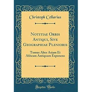Notitiae Orbis Antiqui, Sive Geographiae Plenioris: Tomus Alter Asiam Et Africam Antiquam Exponens (Classic Reprint)
