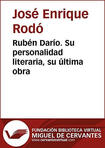 Rubén Darío. Su personalidad literaria, su última obra (Biblioteca Virtual Miguel de Cervantes) por José Enrique Rodó