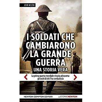 I Soldati Che Cambiarono La Grande Guerra. La Prima Guerra Mondiale Vissuta Attraverso Gli Occhi Di Chi L'ha Combattuta