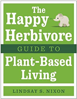 The Happy Herbivore Guide to Plant-Based Living by [Nixon, Lindsay]