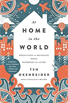 At Home in the World: Reflections on Belonging While Wandering the Globe di [Oxenreider, Tsh]