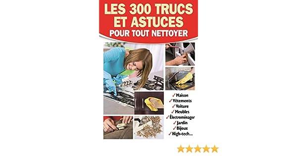 Amazon Fr Les 300 Trucs Et Astuces Pour Tout Nettoyer Maison