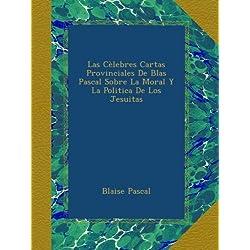 Las Cèlebres Cartas Provinciales De Blas Pascal Sobre La Moral Y La Politica De Los Jesuitas