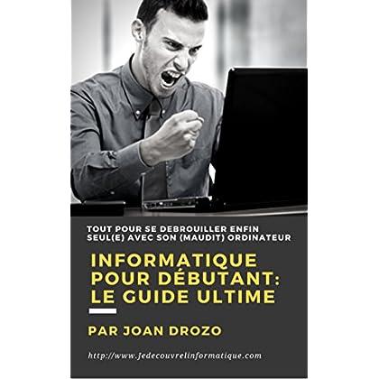 Informatique pour débutant - Le Guide Ultime: Tout faire soi-même avec son ordinateur