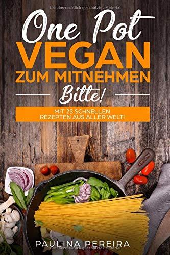One Pot Vegan zum Mitnehmen, bitte! Mit 25 schnellen Rezepten aus aller Welt!