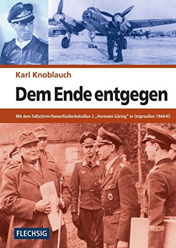 """ZEITGESCHICHTE - Dem Ende entgegen - Mit dem Fallschirm-Panzerfüsilierbataillon 2 """"Hermann Göring"""" in Ostpreußen 1944/45 - FLECHSIG Verlag (Flechsig - Geschichte/Zeitgeschichte)"""