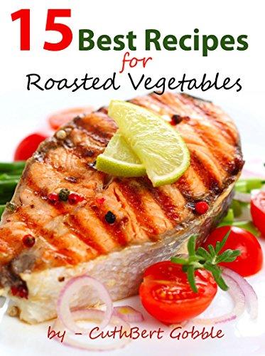 Vegetables: 15 Best Recipes For Roasted Vegetables (Gardening Homesteading Farming,Vegetarian Vegan Hydroponics) (English Edition)