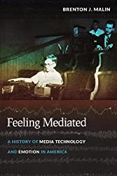 Feeling Mediated: A History of Media Technology and Emotion in America (Critical Cultural Communication)