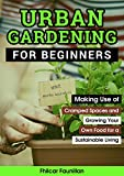 Urban Gardening for Beginners: Making Use of Cramped Spaces and Growing Your Own Food for a Sustainable Living
