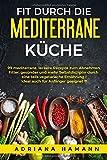 Fit durch die mediterrane Küche: 99 mediterrane, leckere Rezepte zum Abnehmen. Fitter, gesünder und mehr Selbstdisziplin durch eine teils vegetarische Ernährung I Ideal auch für Anfänger geeignet !!!
