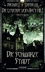 Die schwarze Stadt: Mystery, Horror, Spannung, Fantasy (Die Legende von Arc's Hill)