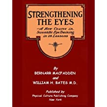 Strengthening The Eyes - A New Course in Scientific Eye Training in 28 Lessons by Bernarr MacFadden & William H. Bates M. D.: with Better Eyesight Magazine (Black & White Edition)