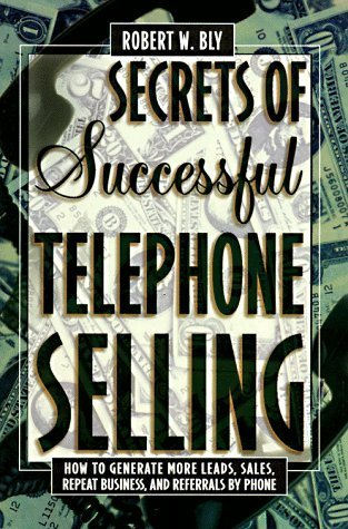 Secrets of Successful Telephone Selling: How to Generate More Leads, Sales, Repeat Business, and Referrals by Phone by Robert W. Bly (1997-06-15)