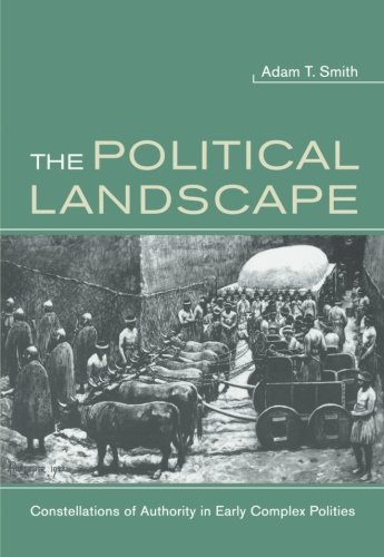 The Political Landscape: Constellations of Authority in Early Complex Polities por Adam T Smith