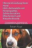 Ohrenentzündung beim Hund Otitis behandeln mit Homöopathie, Schüsslersalzen (Biochemie) und Naturheilkunde: Ein homöopathischer, biochemischer und naturheilkundlicher Ratgeber für den Hund