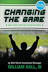 Changing the Game: How to Profit From Your Passion for Sports by a Wall Street Investment Manager by William Hall III (2013-08-12)