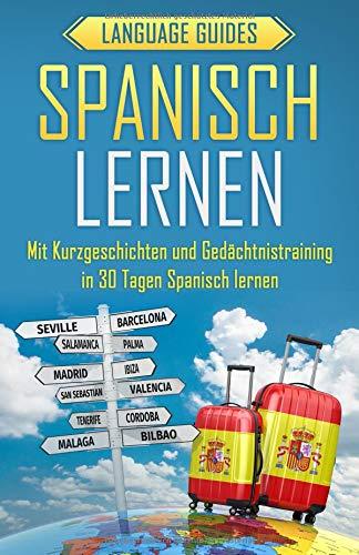 Spanisch lernen: Mit Kurzgeschichten und Gedächtnistraining in 30 Tagen Spanisch lernen (BONUS: zahlreiche Übungen inkl. Lösungen) (Sprachen lernen für Anfänger, Band 2)