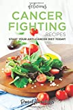 Delicious Cancer Fighting Recipes: Don't Let Cancer Beat You - Start Your Anti-Cancer Diet Today!