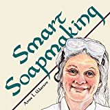 Smart Soapmaking: The Simple Guide to Making Soap Quickly, Safely, and Reliably, or How to Make Luxurious Soaps for Family, Friends, and Yourself (Anne's Soap Making Books Book 1)