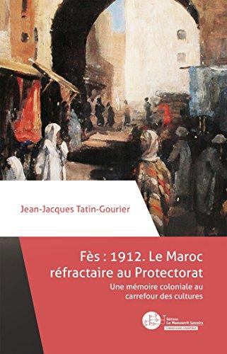 Fès 1912 : le Maroc réfractaire au Protectorat: Une mémoire coloniale au carrefour des cultures