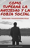 COMO SUPERAR LA ANSIEDAD Y LA FOBIA SOCIAL: COMO SER Y MANTENERSE FELIZ (AUTOAYUDA Y MOTIVACIÓN PERSONAL nº 2)