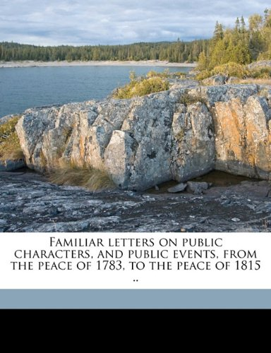 Familiar letters on public characters, and public events, from the peace of 1783, to the peace of 1815 ..