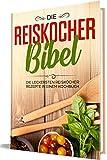 Die Reiskocher Bibel: Die leckersten Reiskocher Rezepte in einem Kochbuch (German Edition)