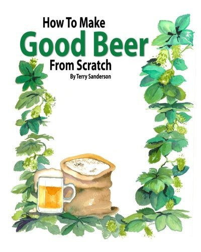 How to Make Good Beer From Scratch by Terry Z Sanderson (2011-07-01)
