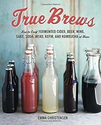 True Brews: How to Craft Fermented Cider, Beer, Wine, Sake, Soda, Kefir, and Kombucha at Home