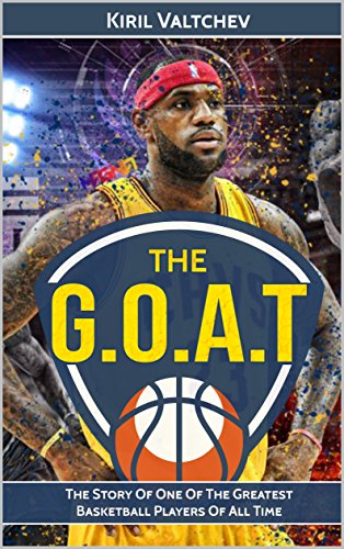 Lebron James: The G.O.A.T: The Story Of One Of The Greatest ...