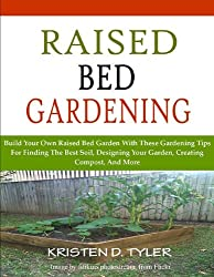 Raised Bed Gardening; Build Your Own Raised Bed Garden With These Gardening Tips For Finding The Best Soil, Designing Your Garden, Creating Compost, And More (English Edition)