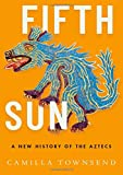 Fifth Sun: A New History of the Aztecs - Camilla (Professor of History, Professor of History, Rutgers University) Townsend