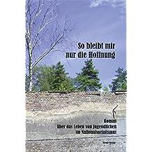 So bleibt mir nur die Hoffnung: Roman über das Leben von Jugendlichen im Nationalsozialismus