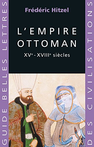 L'Empire ottoman: XVe - XVIIIe sicles (Guides Belles Lettres des civilisations t. 6)