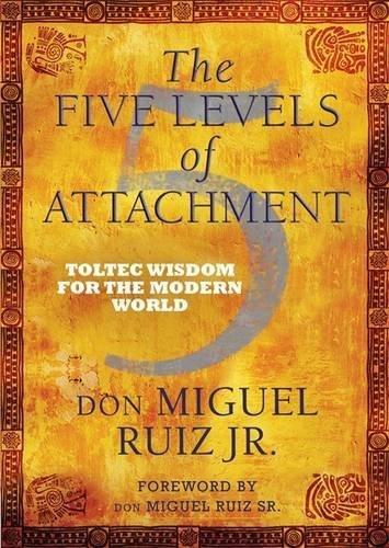 The Five Levels of Attachment: Toltec Wisdom for the Modern World by don Miguel Ruiz Jr (2013-03-04)