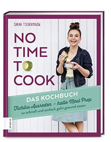 No time to cook - Das Kochbuch: Tschüss Ausreden, hallo Meal Prep - so schnell und einfach geht gesund