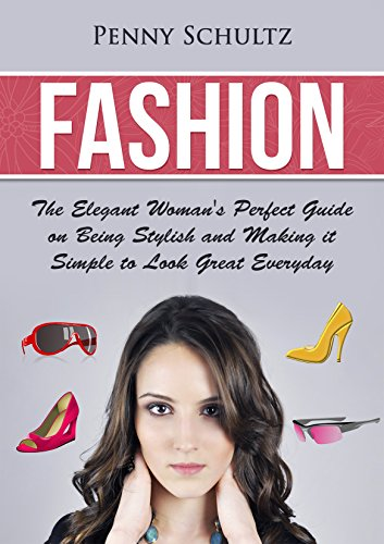 Fashion: The Elegant Woman's Perfect Guide on Being Stylish and Making it simple to Look Great Everyday