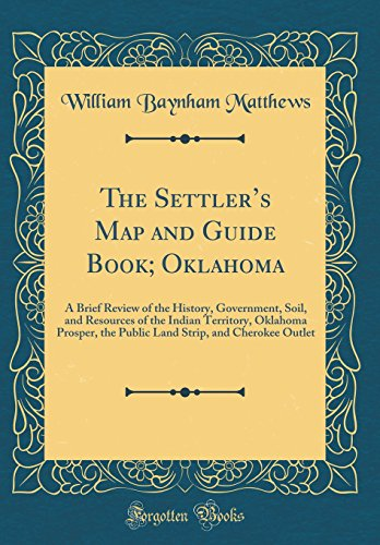 The Settler's Map and Guide Book; Oklahoma: A Brief Review of the History, Government, Soil, and Resources of the Indian Territory, Oklahoma Prosper, ... Strip, and Cherokee Outlet (Classic Reprint)