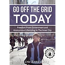 Go Off The Grid Today: Going Off The Grid, Freedom From Government, and Anonymous Lifestyling In the Inner City (English Edition)