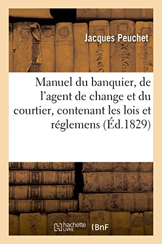 Manuel du banquier, de l'agent de change et du courtier , contenant les lois et réglemens: qui s'y rapportent, les diverses opérations de change